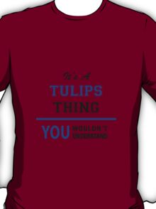 It's a TULIPS thing, you wouldn't understand !! T-Shirt