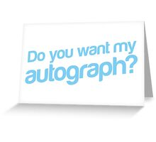 Do you want my Autograph? Greeting Card