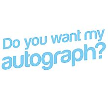 Do you want my Autograph? Photographic Print