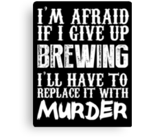 I'm Afraid If I Give Up Brewing I'll Have To Replace It With Murder - TShirts & Hoodies Canvas Print
