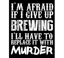 I'm Afraid If I Give Up Brewing I'll Have To Replace It With Murder - TShirts & Hoodies Photographic Print