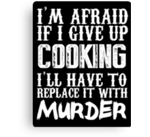 I'm Afraid If I Give Up Cooking I'll Have To Replace It With Murder - TShirts & Hoodies Canvas Print