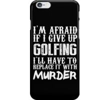 I'm Afraid If I Give Up Golfing I'll Have To Replace It With Murder - TShirts & Hoodies iPhone Case/Skin