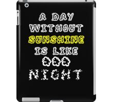 A Day Without Sunshine Is Like...Night iPad Case/Skin