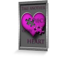 Take another Piece of My Heart!!! Greeting Card