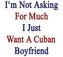 I'm Not Asking For Much I Just Want A Cuban Boyfriend  by supernova23
