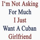 I'm Not Asking For Much I Just Want A Cuban Girlfriend  by supernova23