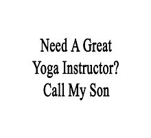 Need A Great Yoga Instructor? Call My Son  Photographic Print