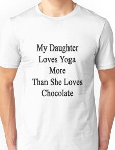 My Daughter Loves Yoga More Than She Loves Chocolate  Unisex T-Shirt