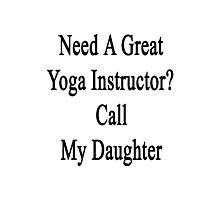 Need A Great Yoga Instructor? Call My Daughter  Photographic Print