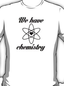 We Have Chemistry Science Geek Nerd T-Shirt