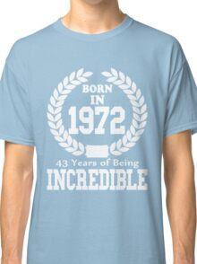 Born In 1972 43 Years Of Being Incredible Classic T-Shirt