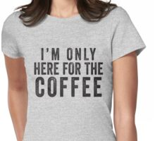 I'm Only Here For The Coffee Womens Fitted T-Shirt