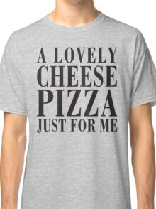A Lovely Cheese Pizza, Just For Me Classic T-Shirt