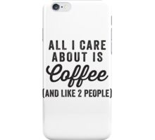 All I Care About Is Coffee (And Like 2 People) iPhone Case/Skin