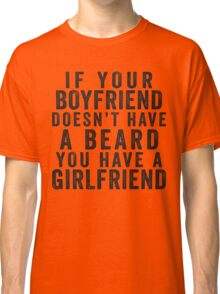 If Your Boyfriend Doesn't Have A Beard, You Have A Girlfriend Classic T-Shirt