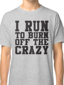 I Run To Burn Off The Crazy Classic T-Shirt