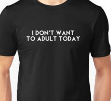I don't want to adult today Unisex T-Shirt