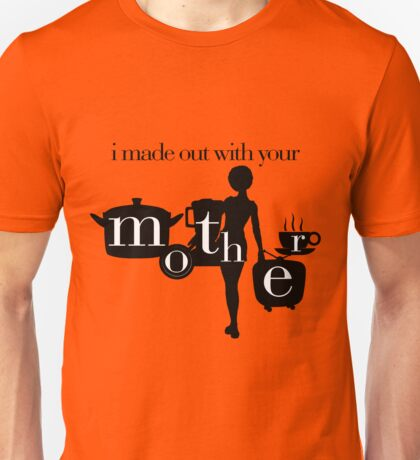 I made out with your mother! Unisex T-Shirt