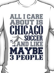 ALL I CARE ABOUT IS CHICAGO SOCCER T-Shirt