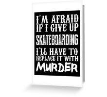 I'm Afraid If I Give Up Skate Boarding I'll Have To Replace It With Murder - TShirts & Hoodies Greeting Card