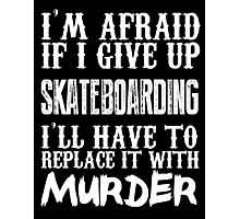 I'm Afraid If I Give Up Skate Boarding I'll Have To Replace It With Murder - TShirts & Hoodies Photographic Print