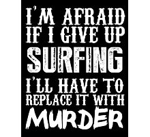 I'm Afraid If I Give Up Surfing I'll Have To Replace It With Murder - TShirts & Hoodies Photographic Print