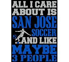 ALL I CARE ABOUT IS SAN JOSE SOCCER Photographic Print