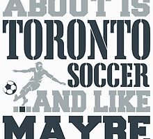 ALL I CARE ABOUT IS TORONTO SOCCER by fancytees
