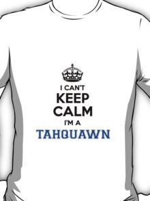 I cant keep calm Im a TAHQUAWN T-Shirt