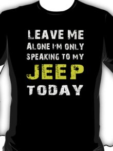 Leave me alone I'm only speaking to my Jeep today - T-shirts & Hoodies T-Shirt