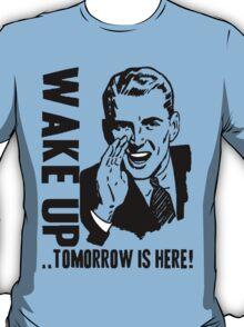 WAKE UP...TOMORROW IS HERE! T-Shirt
