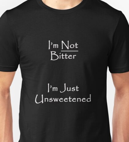I'm Not Bitter... I'm Just Unsweetened Unisex T-Shirt