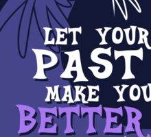 Let Your Past Make You Better Not Bitter Sticker