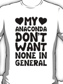 My Anaconda don't want none in general T-Shirt
