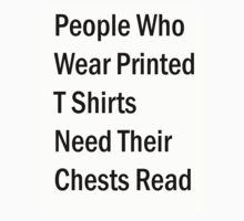 People Who wear Printed T Shirts Need their Chests Read by eon .