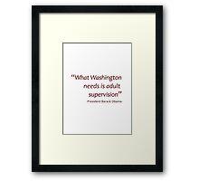 Washington needs adult supervision... (Amazing Sayings) Framed Print