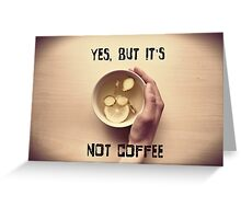 Yes, but it's not coffee Greeting Card