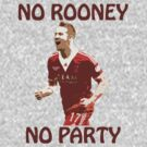 NO ROONEY NO PARTY by givemeone
