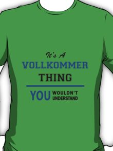 It's a VOLLKOMMER thing, you wouldn't understand !! T-Shirt