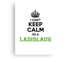 I cant keep calm Im a Ladislaus Canvas Print