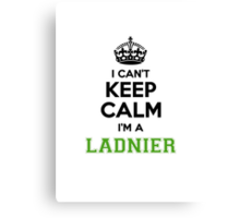 I cant keep calm Im a LADNIER Canvas Print