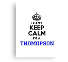 I cant keep calm Im a THOMOPSON Canvas Print