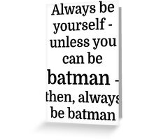 Always be yourself - unless you can be batman Greeting Card