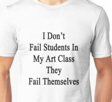 I Don't Fail Students In My Art Class They Fail Themselves  Unisex T-Shirt