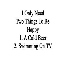 I Only Need Two Things To Be Happy 1. A Cold Beer 2. Swimming On TV  Photographic Print