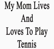 My Mom Lives And Loves To Play Tennis  by supernova23