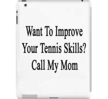 Want To Improve Your Tennis Skills? Call My Mom  iPad Case/Skin