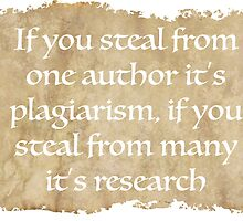 If you steal from one author it's plagiarism, if you steal from many it's research - Wilson Mizner by galatria