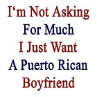 I'm Not Asking For Much I Just Want A Puerto Rican Boyfriend  by supernova23